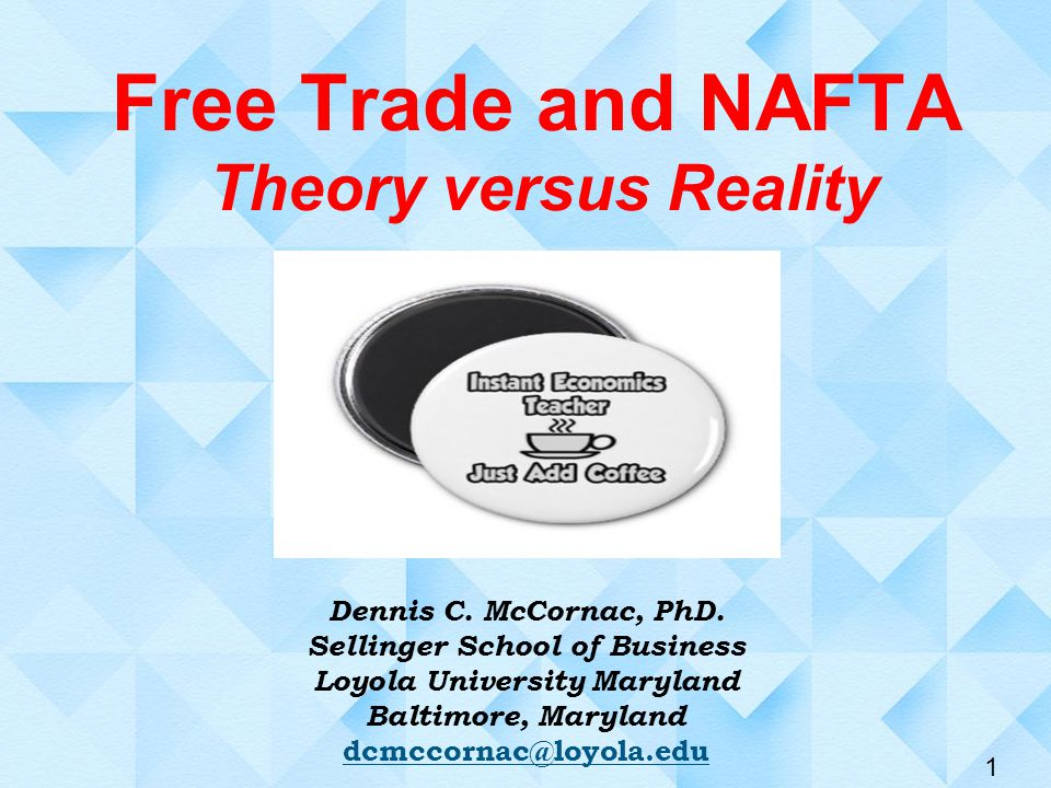1 Free Trade and NAFTA Theory versus Reality Dennis C.