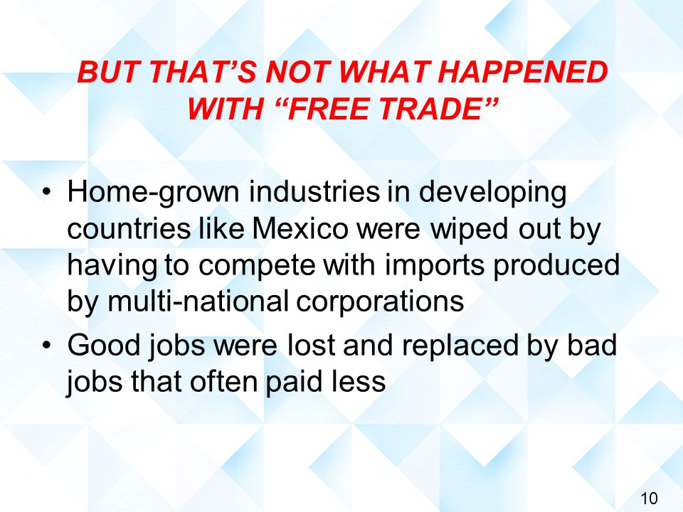 10 BUT THAT'S NOT WHAT HAPPENED WITH FREE TRADE Home-grown industries in developing countries like Mexico were wiped out by having to compete with imports produced by multi-national corporations Good jobs were lost and replaced by bad jobs that often paid less