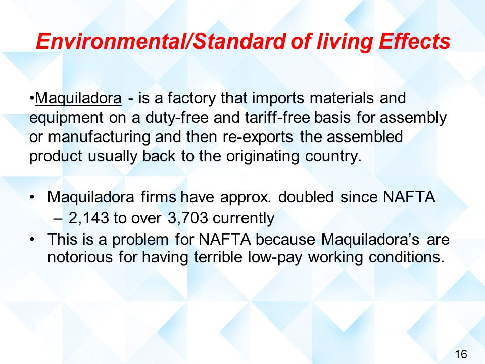 16 Environmental/Standard of living Effects Maquiladora - is a factory that imports materials and equipment on a duty-free and tariff-free basis for assembly or manufacturing and then re-exports the assembled product usually back to the originating country.