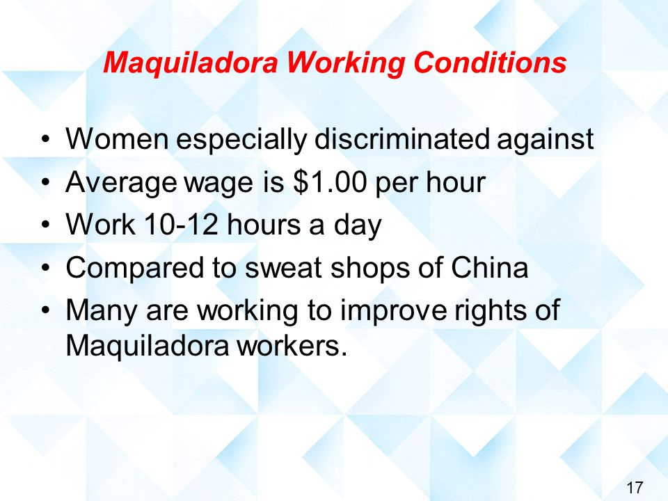 17 Maquiladora Working Conditions Women especially discriminated against Average wage is $1.00 per hour Work 10-12 hours a day Compared to sweat shops of China Many are working to improve rights of Maquiladora workers.