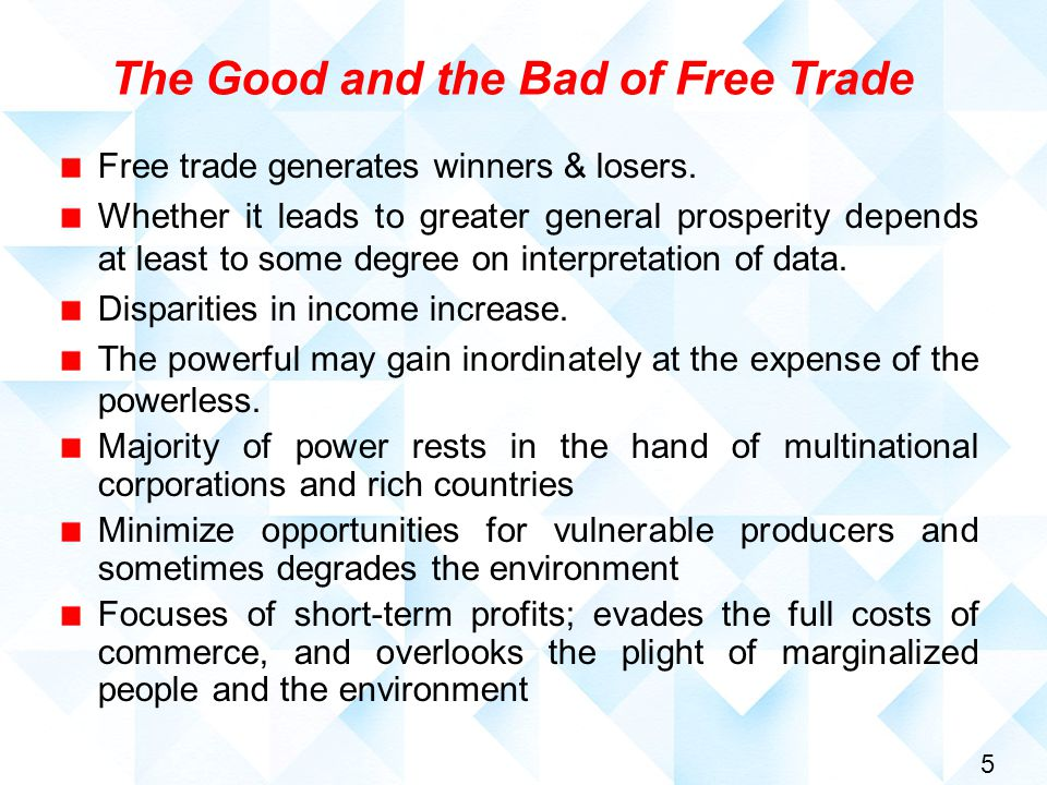 5 The Good and the Bad of Free Trade Free trade generates winners & losers. Whether it leads to greater general prosperity depends at least to some de