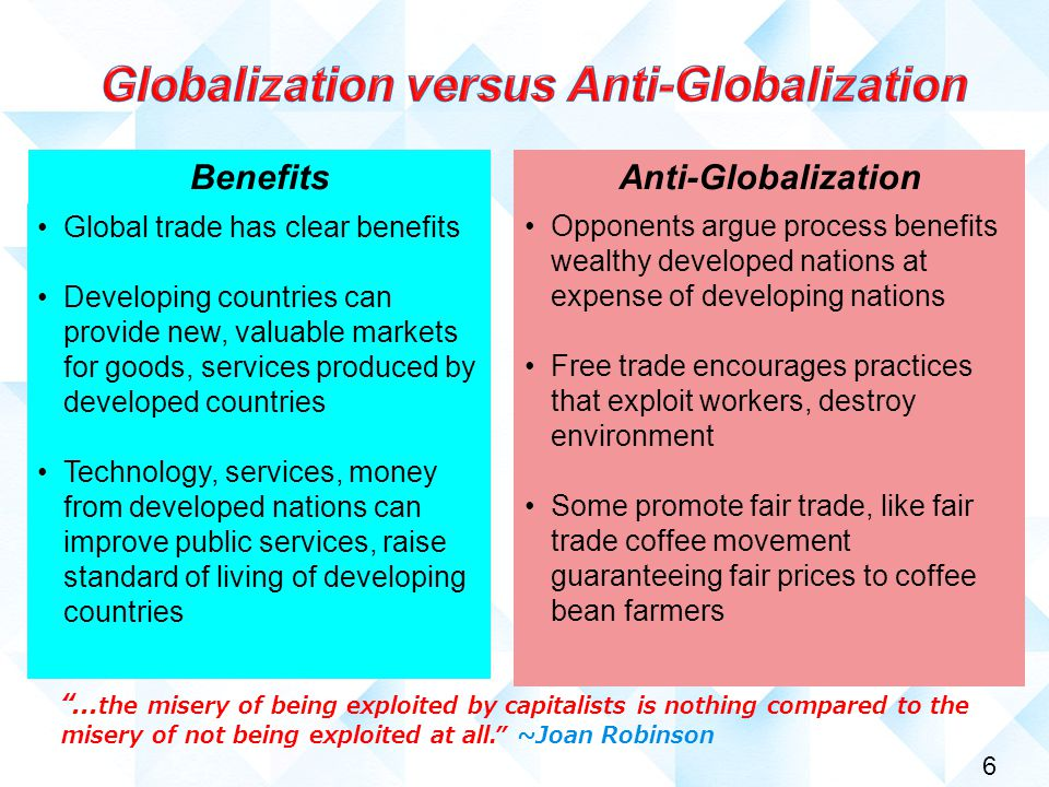 6 Global trade has clear benefits Developing countries can provide new, valuable markets for goods, services produced by developed countries Technology, services, money from developed nations can improve public services, raise standard of living of developing countries Benefits Opponents argue process benefits wealthy developed nations at expense of developing nations Free trade encourages practices that exploit workers, destroy environment Some promote fair trade, like fair trade coffee movement guaranteeing fair prices to coffee bean farmers Anti-Globalization ...