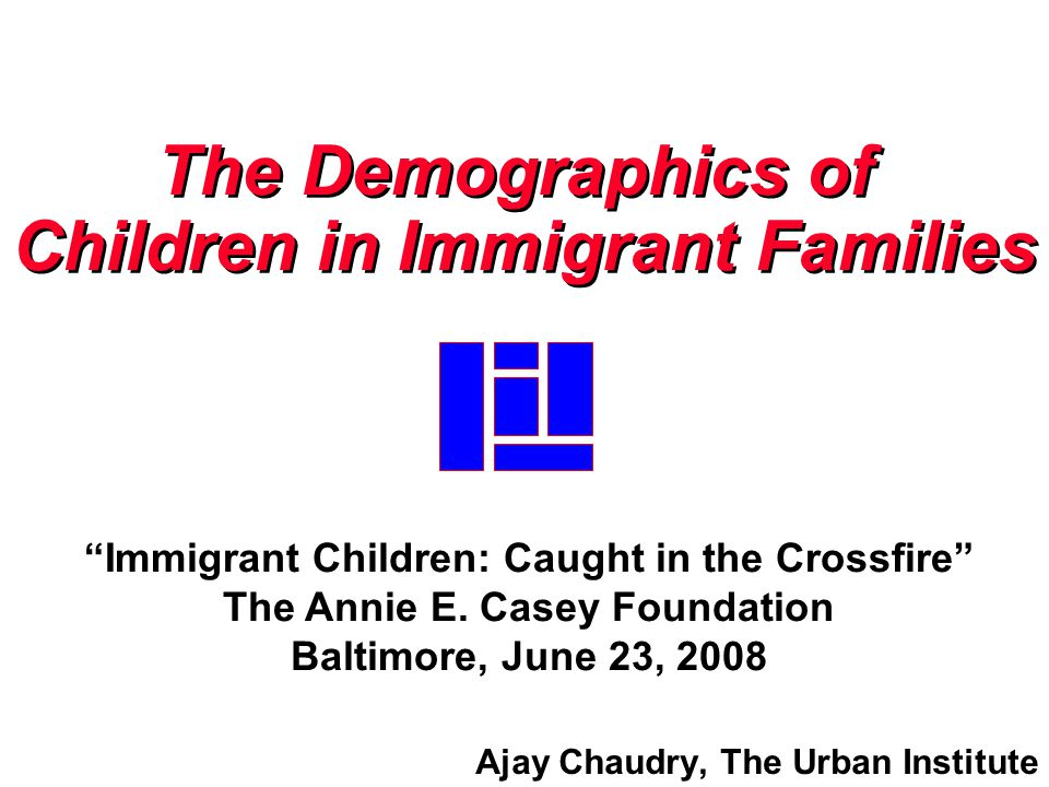 Ajay Chaudry, The Urban Institute The Demographics of Children in Immigrant Families The Demographics of Children in Immigrant Families Immigrant Children: Caught in the Crossfire The Annie E.