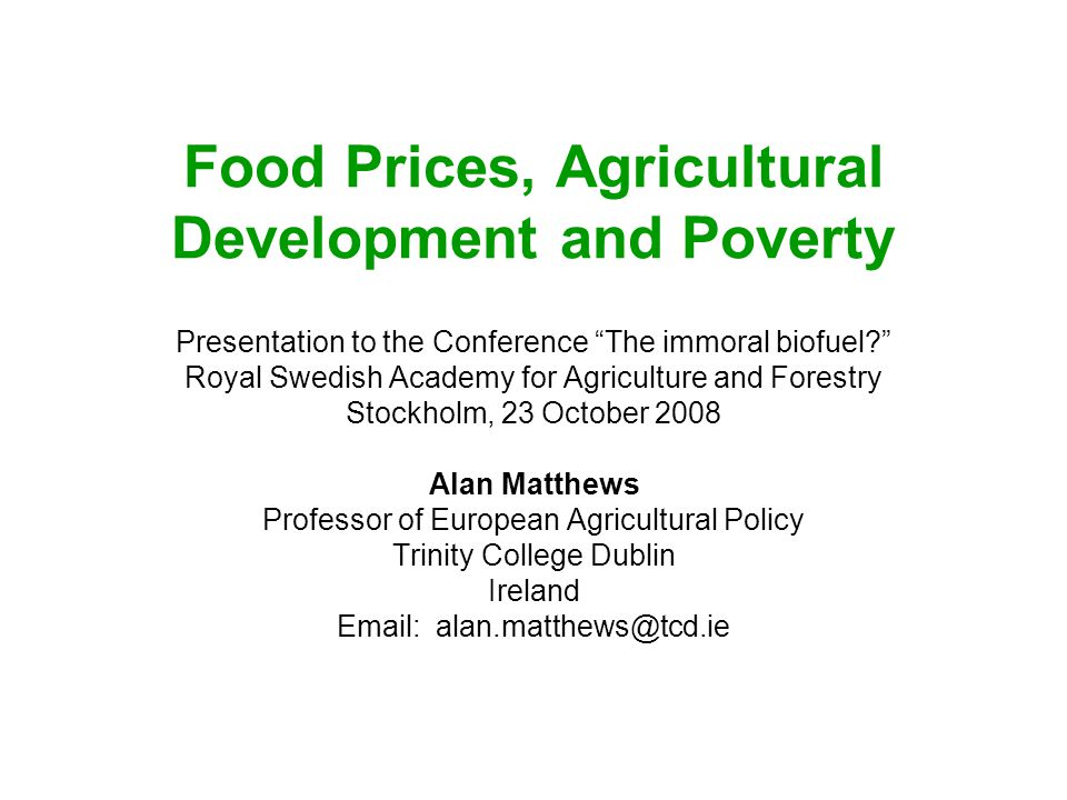 Food Prices, Agricultural Development and Poverty Presentation to the Conference The immoral biofuel? Royal Swedish Academy for Agriculture and Forestry Stockholm, 23 October 2008 Alan Matthews Professor of European Agricultural Policy Trinity College Dublin Ireland Email: alan.matthews@tcd.ie