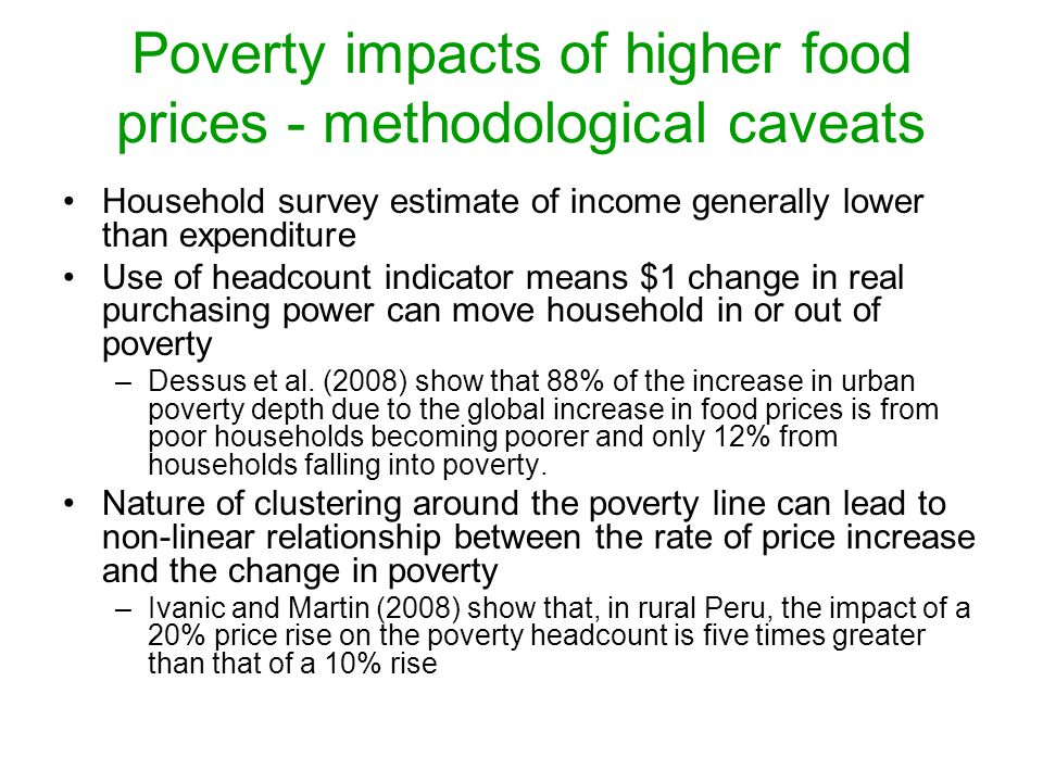 Poverty impacts of higher food prices - methodological caveats Household survey estimate of income generally lower than expenditure Use of headcount indicator means $1 change in real purchasing power can move household in or out of poverty –Dessus et al.