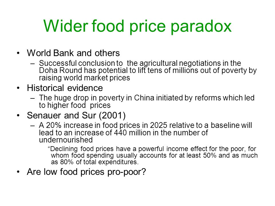 Wider food price paradox World Bank and others –Successful conclusion to the agricultural negotiations in the Doha Round has potential to lift tens of millions out of poverty by raising world market prices Historical evidence –The huge drop in poverty in China initiated by reforms which led to higher food prices Senauer and Sur (2001) –A 20% increase in food prices in 2025 relative to a baseline will lead to an increase of 440 million in the number of undernourished Declining food prices have a powerful income effect for the poor, for whom food spending usually accounts for at least 50% and as much as 80% of total expenditures.