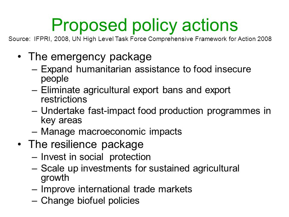 Proposed policy actions The emergency package –Expand humanitarian assistance to food insecure people –Eliminate agricultural export bans and export restrictions –Undertake fast-impact food production programmes in key areas –Manage macroeconomic impacts The resilience package –Invest in social protection –Scale up investments for sustained agricultural growth –Improve international trade markets –Change biofuel policies Source: IFPRI, 2008, UN High Level Task Force Comprehensive Framework for Action 2008