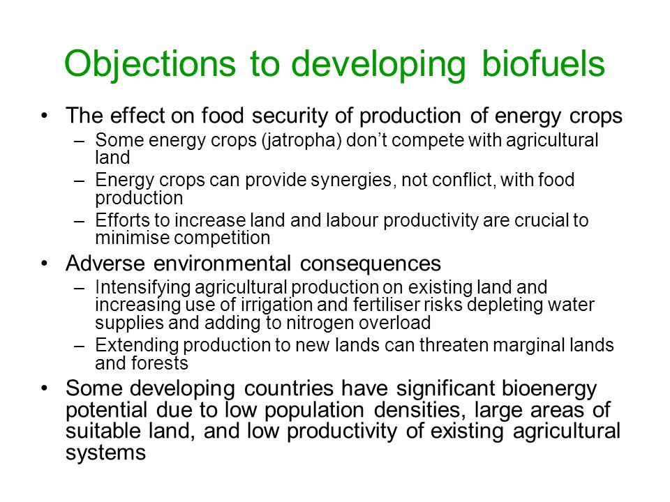 Objections to developing biofuels The effect on food security of production of energy crops –Some energy crops (jatropha) don't compete with agricultural land –Energy crops can provide synergies, not conflict, with food production –Efforts to increase land and labour productivity are crucial to minimise competition Adverse environmental consequences –Intensifying agricultural production on existing land and increasing use of irrigation and fertiliser risks depleting water supplies and adding to nitrogen overload –Extending production to new lands can threaten marginal lands and forests Some developing countries have significant bioenergy potential due to low population densities, large areas of suitable land, and low productivity of existing agricultural systems