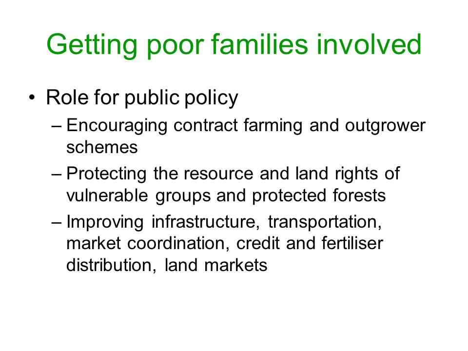 Getting poor families involved Role for public policy –Encouraging contract farming and outgrower schemes –Protecting the resource and land rights of vulnerable groups and protected forests –Improving infrastructure, transportation, market coordination, credit and fertiliser distribution, land markets