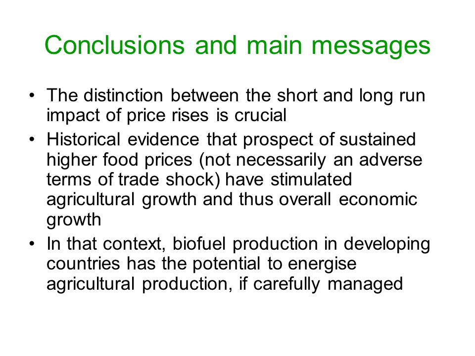 Conclusions and main messages The distinction between the short and long run impact of price rises is crucial Historical evidence that prospect of sustained higher food prices (not necessarily an adverse terms of trade shock) have stimulated agricultural growth and thus overall economic growth In that context, biofuel production in developing countries has the potential to energise agricultural production, if carefully managed