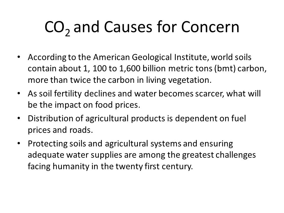 CO 2 and Causes for Concern According to the American Geological Institute, world soils contain about 1, 100 to 1,600 billion metric tons (bmt) carbon
