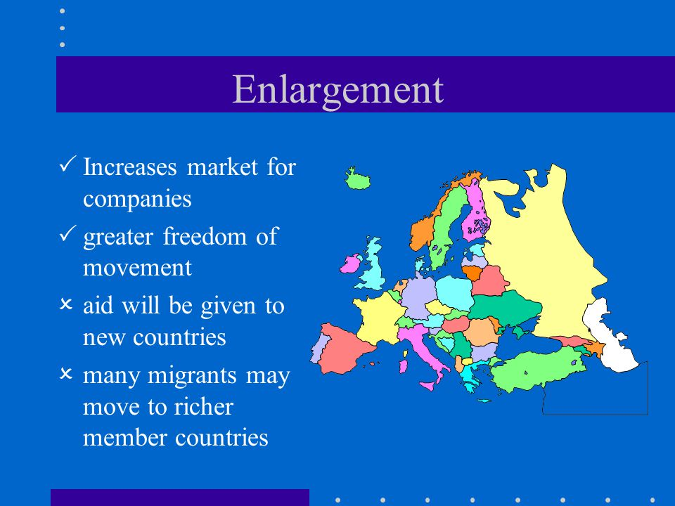 Enlargement  Increases market for companies  greater freedom of movement  aid will be given to new countries  many migrants may move to richer mem