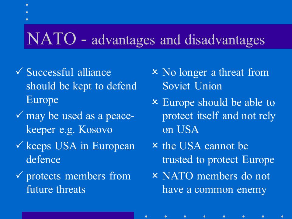 NATO - advantages and disadvantages  Successful alliance should be kept to defend Europe  may be used as a peace- keeper e.g. Kosovo  keeps USA in
