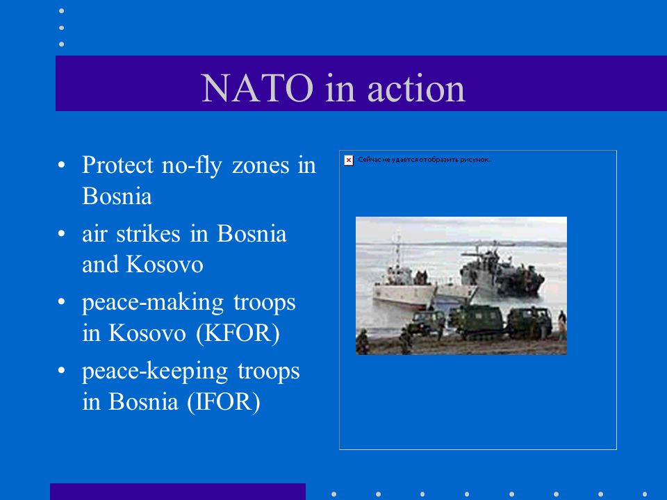 NATO in action Protect no-fly zones in Bosnia air strikes in Bosnia and Kosovo peace-making troops in Kosovo (KFOR) peace-keeping troops in Bosnia (IF