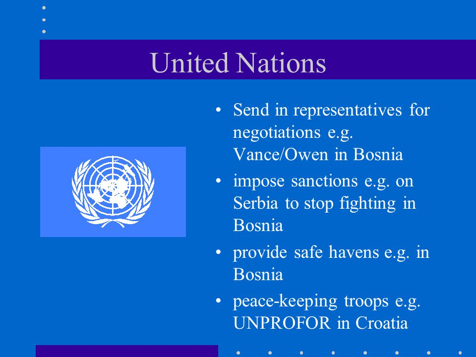 United Nations Send in representatives for negotiations e.g. Vance/Owen in Bosnia impose sanctions e.g. on Serbia to stop fighting in Bosnia provide s