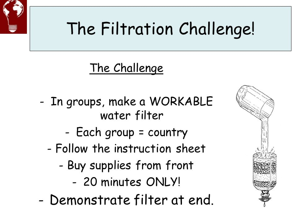 The Filtration Challenge! The Challenge -In groups, make a WORKABLE water filter -Each group = country - Follow the instruction sheet - Buy supplies f