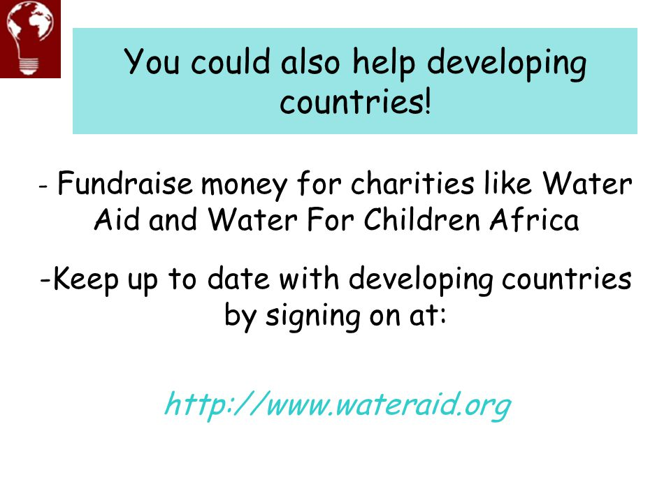 You could also help developing countries! -Keep up to date with developing countries by signing on at: http://www.wateraid.org - Fundraise money for c