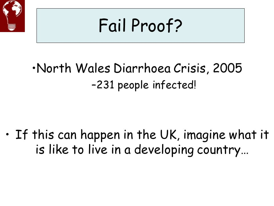 Fail Proof? If this can happen in the UK, imagine what it is like to live in a developing country… North Wales Diarrhoea Crisis, 2005 –231 people infe