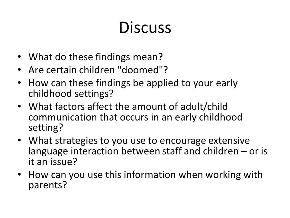 What we know - a simple summary At 14 months, there is not much variation in children's language capacities By age 4, there is wide variation with some children having much greater facility with language than others Children who have good language skills at age 5, are likely to have good literacy skills at age 9 In North America, approximately 40% of adults do not have the literacy skills required to read instructions on how to take medicine accurately