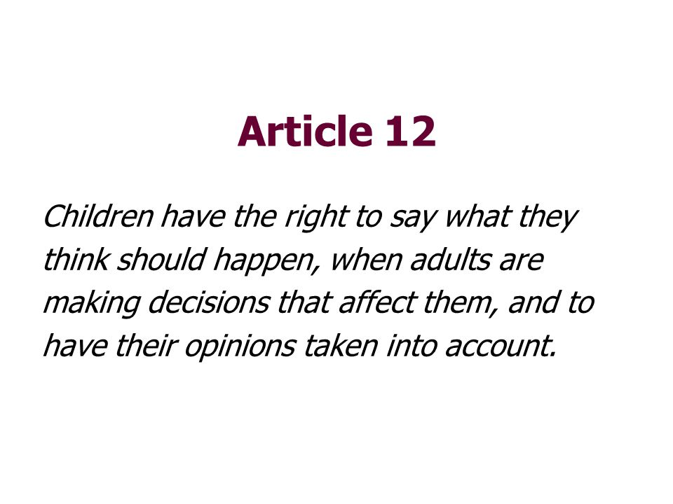 Article 12 Children have the right to say what they think should happen, when adults are making decisions that affect them, and to have their opinions