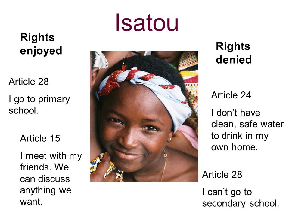 Isatou Rights enjoyed Article 28 I go to primary school. Rights denied Article 24 I don't have clean, safe water to drink in my own home. Article 28 I