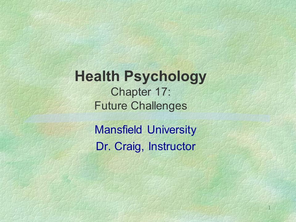 1 Health Psychology Chapter 17: Future Challenges Mansfield University Dr. Craig, Instructor