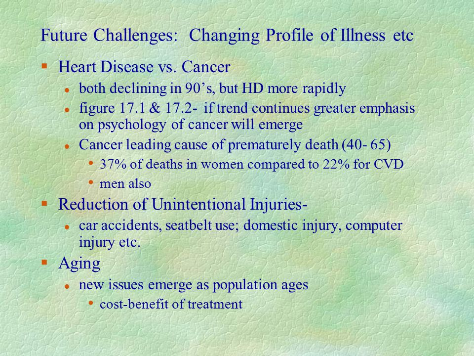 Future Challenges: Changing Profile of Illness etc §Heart Disease vs. Cancer l both declining in 90's, but HD more rapidly l figure 17.1 & 17.2- if tr