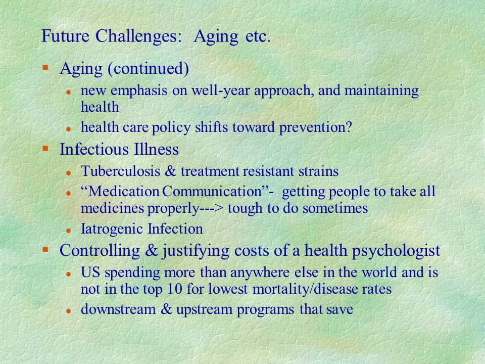 Future Challenges: Aging etc. §Aging (continued) l new emphasis on well-year approach, and maintaining health l health care policy shifts toward preve