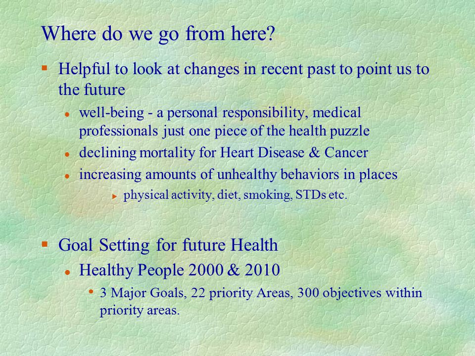 Where do we go from here? §Helpful to look at changes in recent past to point us to the future l well-being - a personal responsibility, medical profe