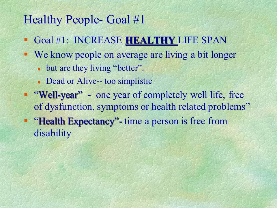 "Healthy People- Goal #1 HEALTHY §Goal #1: INCREASE HEALTHY LIFE SPAN §We know people on average are living a bit longer l but are they living ""better"""