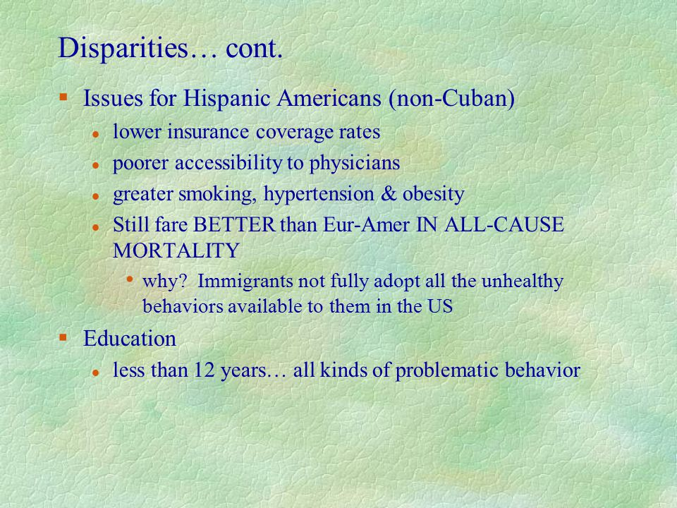Disparities… cont. §Issues for Hispanic Americans (non-Cuban) l lower insurance coverage rates l poorer accessibility to physicians l greater smoking,