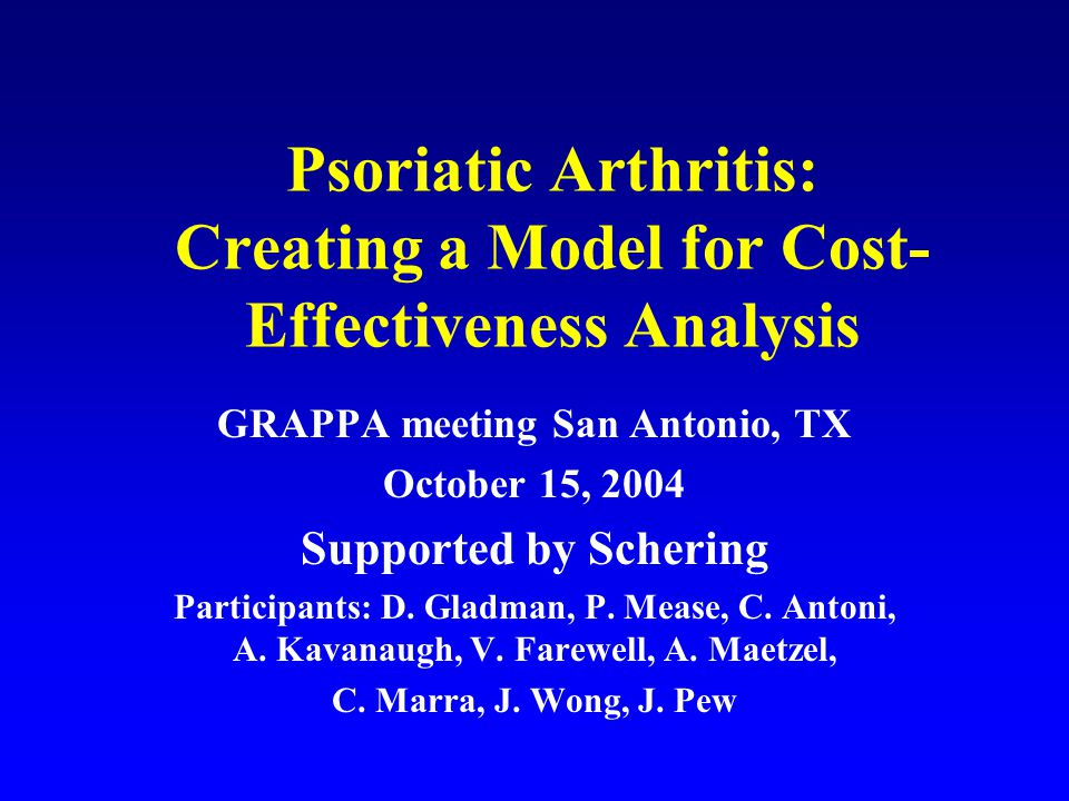 Psoriatic Arthritis: Creating a Model for Cost- Effectiveness Analysis GRAPPA meeting San Antonio, TX October 15, 2004 Supported by Schering Participants: D.