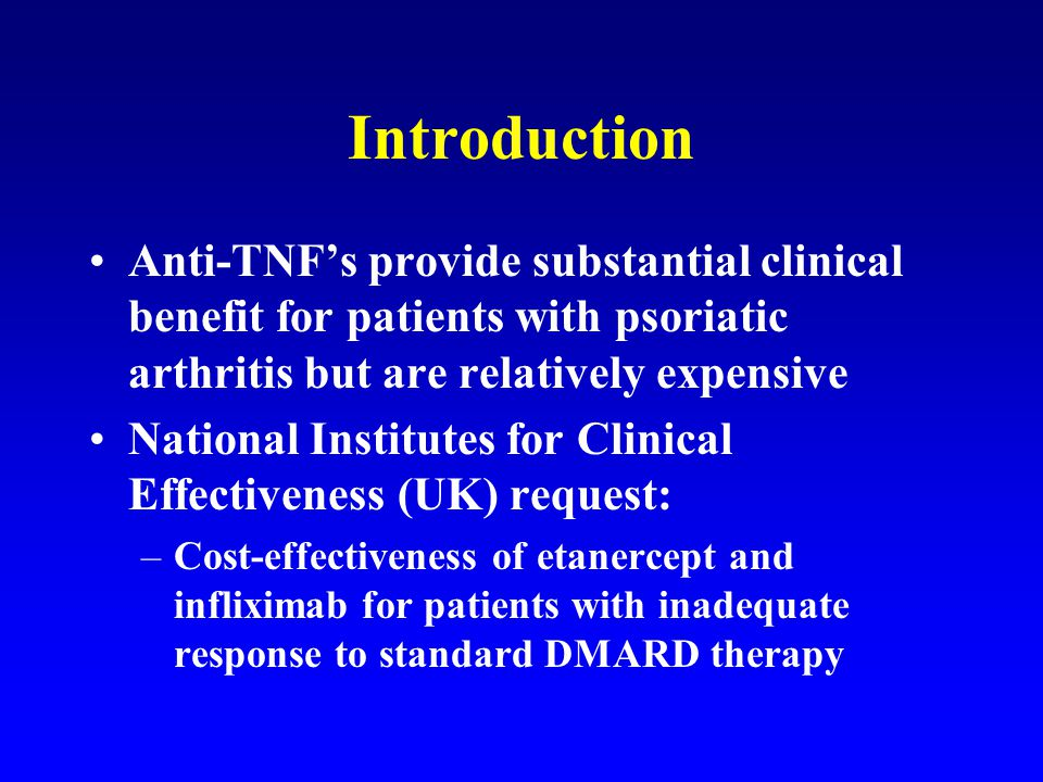 Introduction Anti-TNF's provide substantial clinical benefit for patients with psoriatic arthritis but are relatively expensive National Institutes for Clinical Effectiveness (UK) request: –Cost-effectiveness of etanercept and infliximab for patients with inadequate response to standard DMARD therapy
