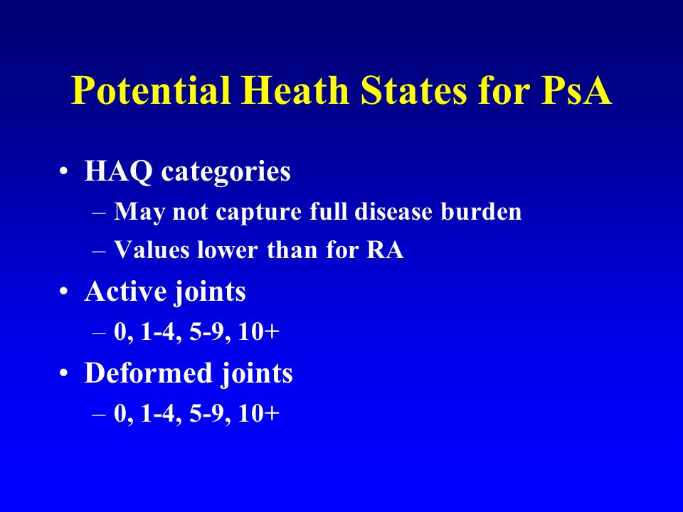 Potential Heath States for PsA HAQ categories –May not capture full disease burden –Values lower than for RA Active joints –0, 1-4, 5-9, 10+ Deformed joints –0, 1-4, 5-9, 10+
