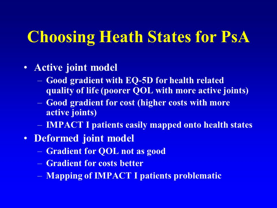Choosing Heath States for PsA Active joint model –Good gradient with EQ-5D for health related quality of life (poorer QOL with more active joints) –Good gradient for cost (higher costs with more active joints) –IMPACT I patients easily mapped onto health states Deformed joint model –Gradient for QOL not as good –Gradient for costs better –Mapping of IMPACT I patients problematic