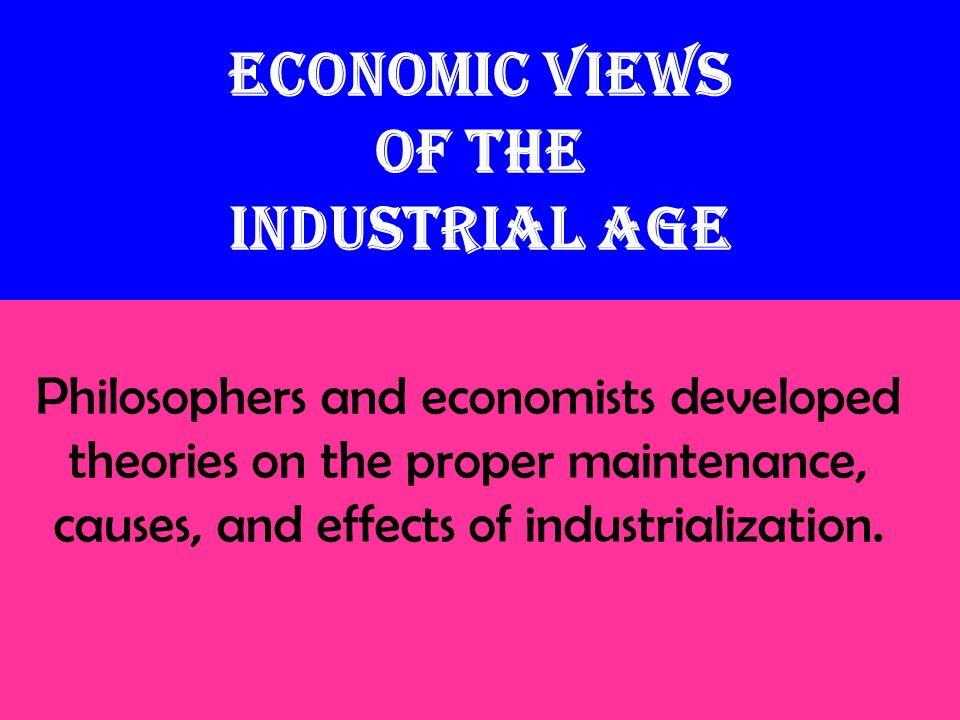Economic Views of the Industrial Age Philosophers and economists developed theories on the proper maintenance, causes, and effects of industrialization.