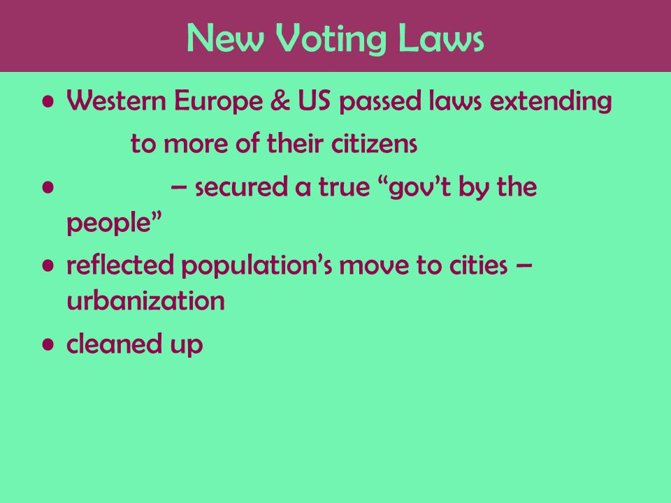 New Voting Laws Western Europe & US passed laws extending to more of their citizens – secured a true gov't by the people reflected population's move to cities – urbanization cleaned up