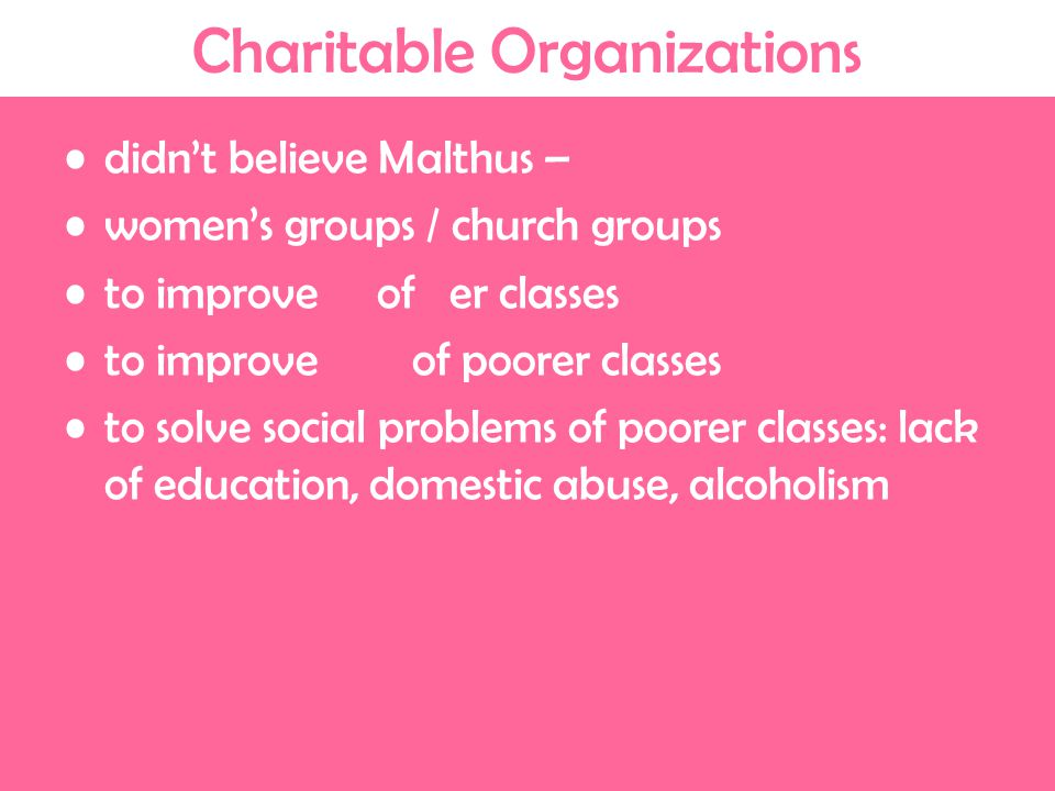 Charitable Organizations didn't believe Malthus – women's groups / church groups to improve of er classes to improve of poorer classes to solve social problems of poorer classes: lack of education, domestic abuse, alcoholism