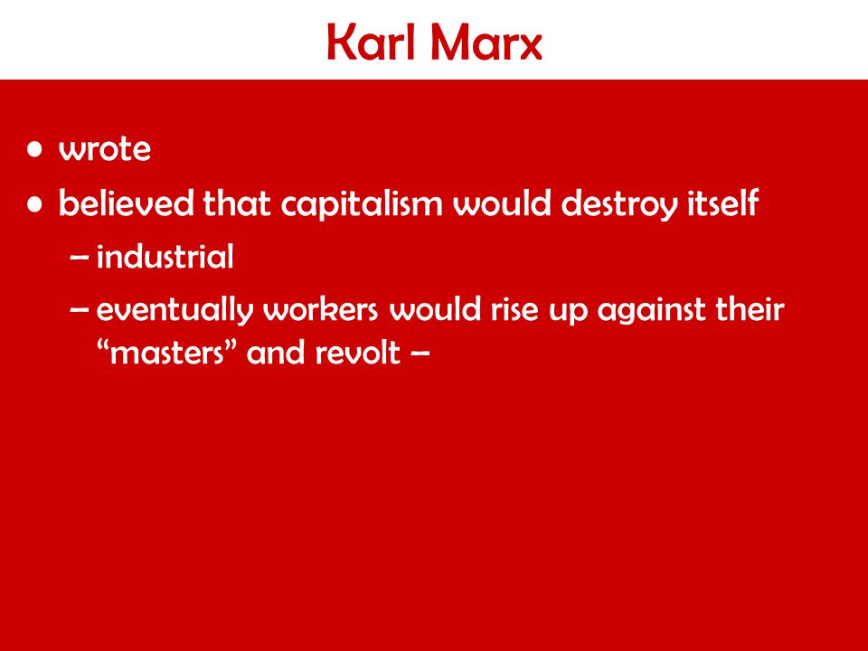 Karl Marx wrote believed that capitalism would destroy itself –industrial –eventually workers would rise up against their masters and revolt –