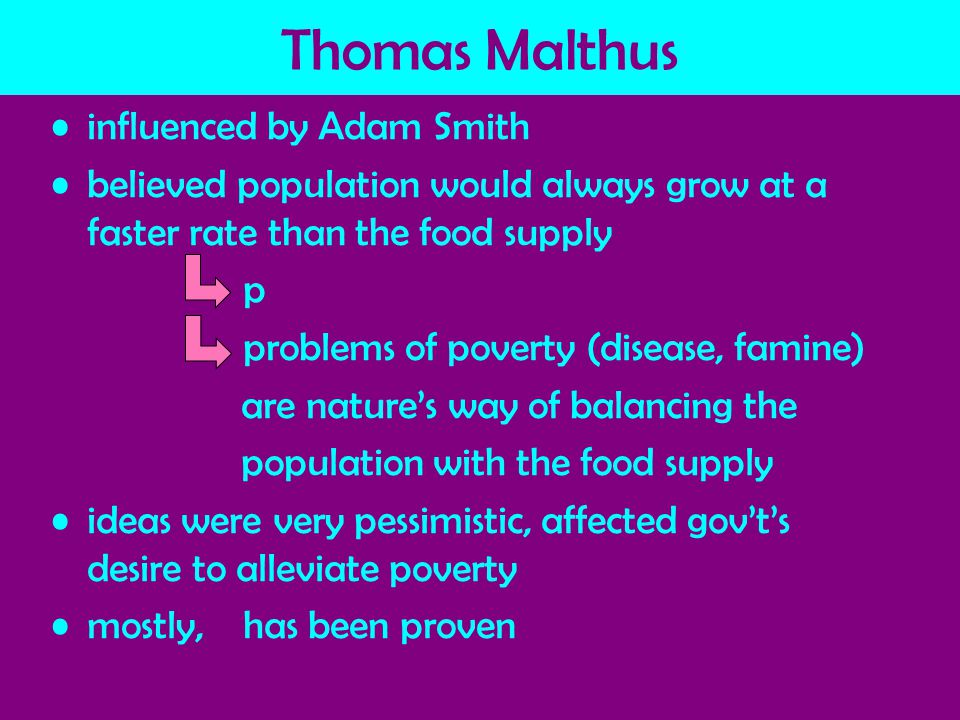 Thomas Malthus influenced by Adam Smith believed population would always grow at a faster rate than the food supply p problems of poverty (disease, famine) are nature's way of balancing the population with the food supply ideas were very pessimistic, affected gov't's desire to alleviate poverty mostly, has been proven