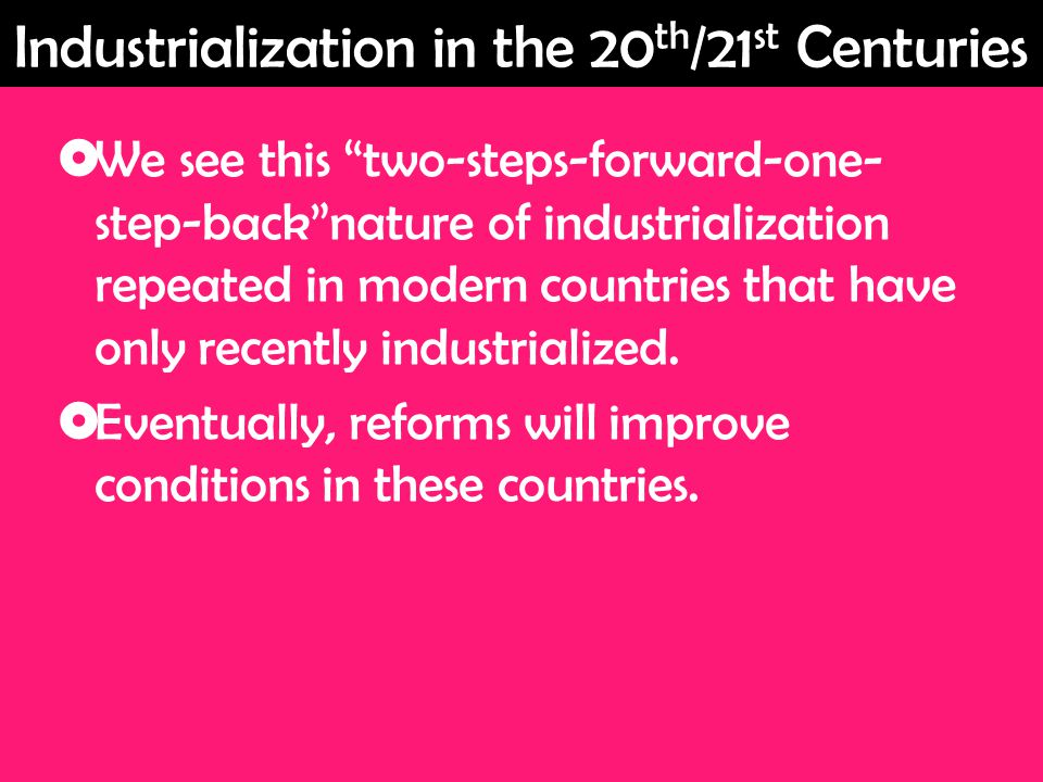  We see this two-steps-forward-one- step-back nature of industrialization repeated in modern countries that have only recently industrialized.