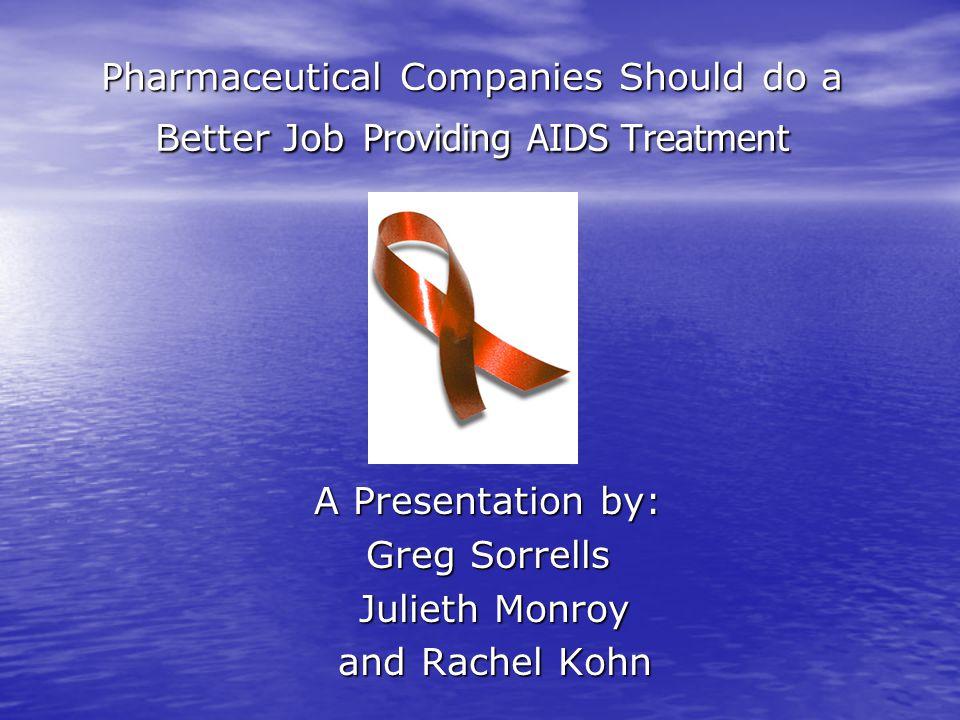 Pharmaceutical Companies Should do a Better Job Providing AIDS Treatment A Presentation by: Greg Sorrells Julieth Monroy Julieth Monroy and Rachel Kohn and Rachel Kohn