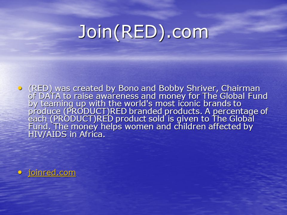 Join(RED).com (RED) was created by Bono and Bobby Shriver, Chairman of DATA to raise awareness and money for The Global Fund by teaming up with the world s most iconic brands to produce (PRODUCT)RED branded products.