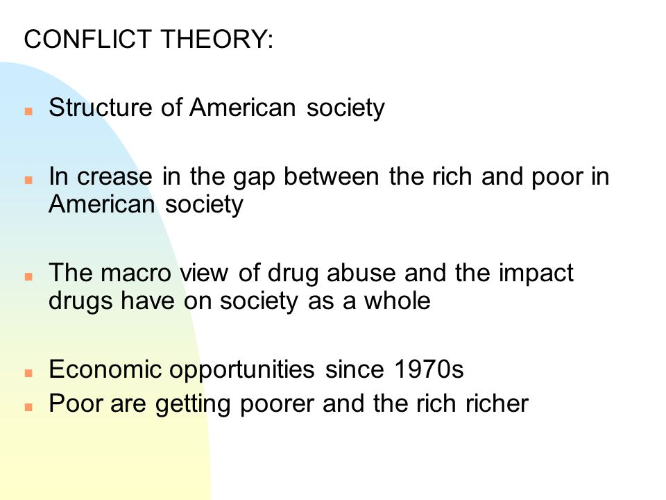 CONFLICT THEORY: n Structure of American society n In crease in the gap between the rich and poor in American society n The macro view of drug abuse a