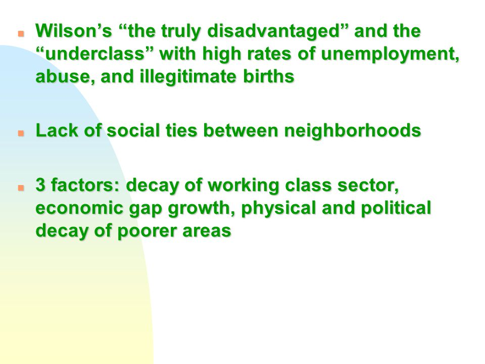 "n Wilson's ""the truly disadvantaged"" and the ""underclass"" with high rates of unemployment, abuse, and illegitimate births n Lack of social ties betwee"