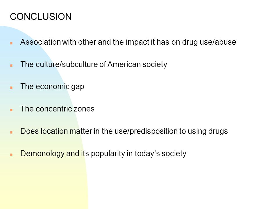 CONCLUSION n Association with other and the impact it has on drug use/abuse n The culture/subculture of American society n The economic gap n The conc