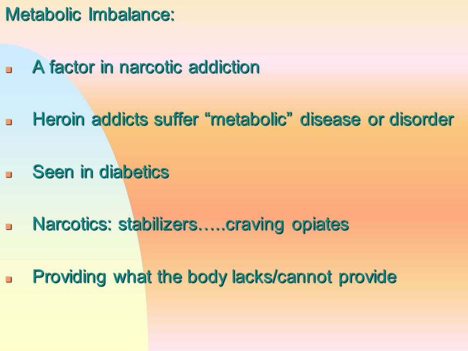 "Metabolic Imbalance: n A factor in narcotic addiction n Heroin addicts suffer ""metabolic"" disease or disorder n Seen in diabetics n Narcotics: stabili"