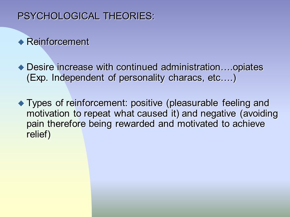 PSYCHOLOGICAL THEORIES: u Reinforcement u Desire increase with continued administration….opiates (Exp. Independent of personality characs, etc….) u Ty