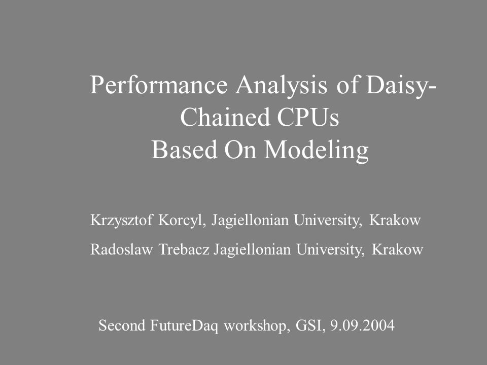 Performance Analysis of Daisy- Chained CPUs Based On Modeling Krzysztof Korcyl, Jagiellonian University, Krakow Radoslaw Trebacz Jagiellonian Universi