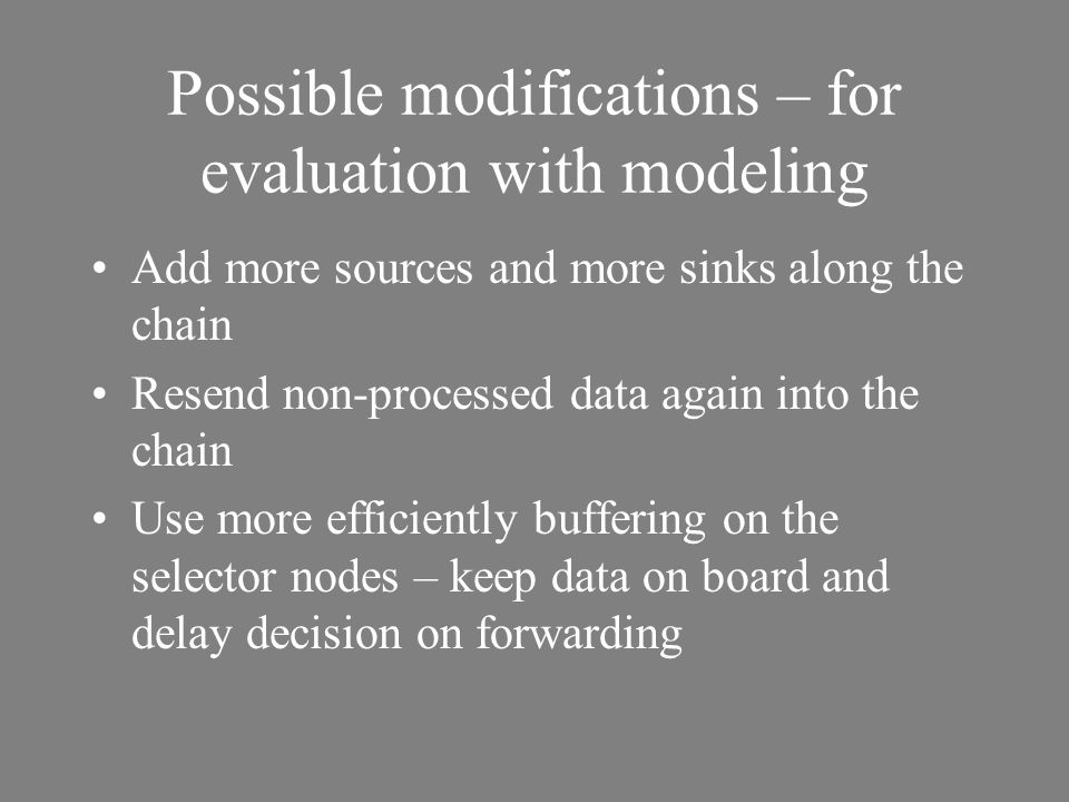 Possible modifications – for evaluation with modeling Add more sources and more sinks along the chain Resend non-processed data again into the chain Use more efficiently buffering on the selector nodes – keep data on board and delay decision on forwarding